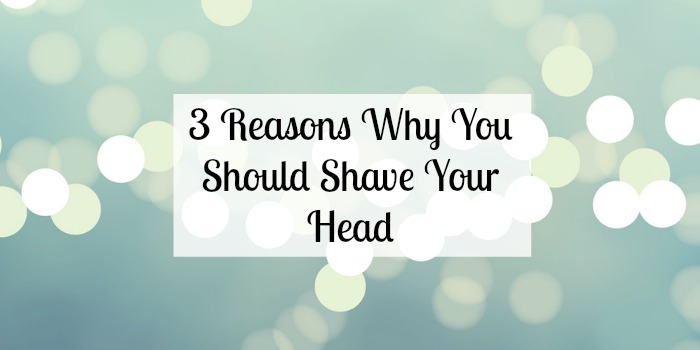 3 Reasons Why You Should Shave Your Head
