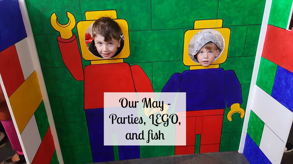 Our May - Parties, LEGO and fish